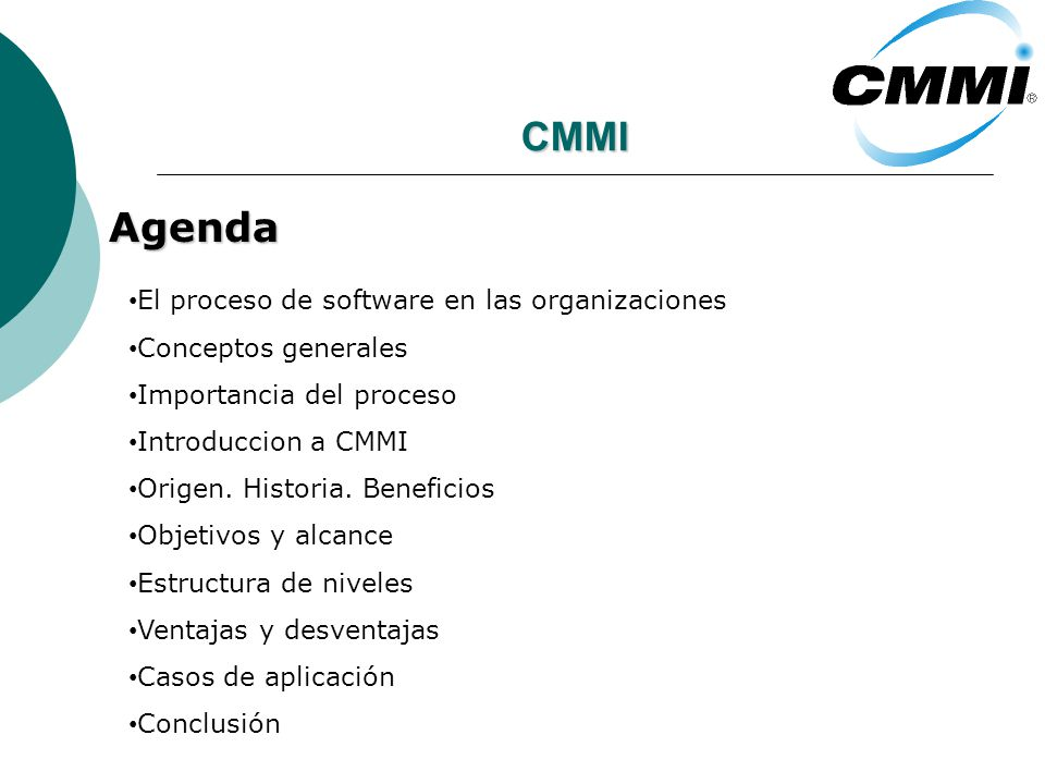 CMMI Agenda El proceso de software en las organizaciones Conceptos generales Importancia del proceso Introduccion a CMMI Origen. Historia. Beneficios