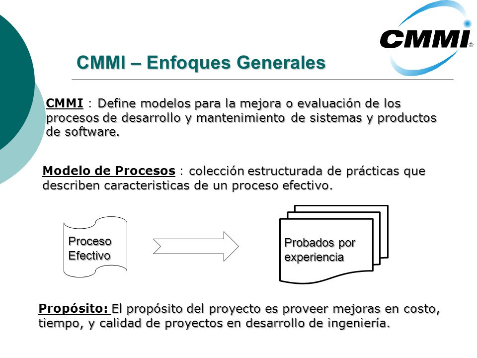 CMMI – Enfoques Generales El propósito del proyecto es proveer mejoras en costo, Propósito: El propósito del proyecto es proveer mejoras en costo, tiempo, y calidad de proyectos en desarrollo de ingeniería.