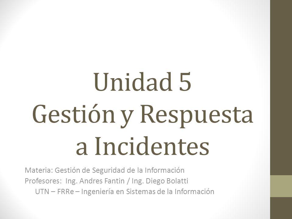 Unidad 5 Gestión y Respuesta a Incidentes Materia: Gestión de Seguridad de la Información Profesores: Ing. Andres Fantin / Ing. Diego Bolatti UTN – FR