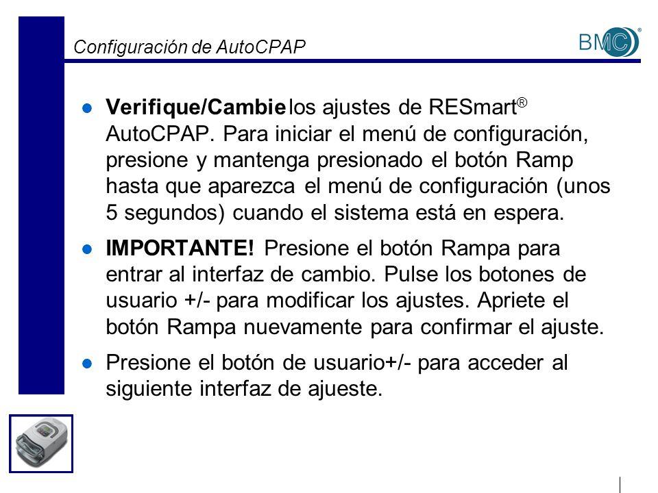 Configuración de AutoCPAP Verifique/Cambie los ajustes de RESmart ® AutoCPAP. Para iniciar el menú de configuración, presione y mantenga presionado el