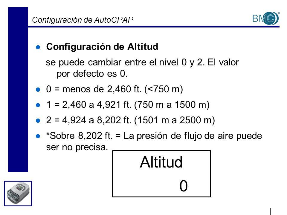 Configuración de AutoCPAP Configuración de Altitud se puede cambiar entre el nivel 0 y 2. El valor por defecto es 0. 0 = menos de 2,460 ft. (<750 m) 1