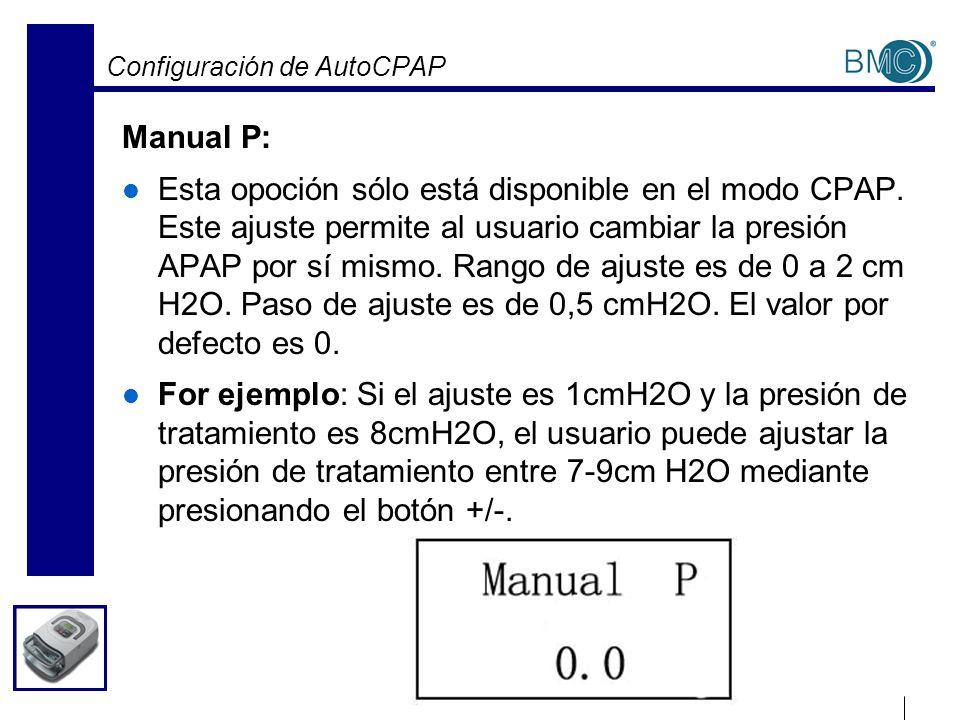 Configuración de AutoCPAP Manual P: Esta opoción sólo está disponible en el modo CPAP. Este ajuste permite al usuario cambiar la presión APAP por sí m