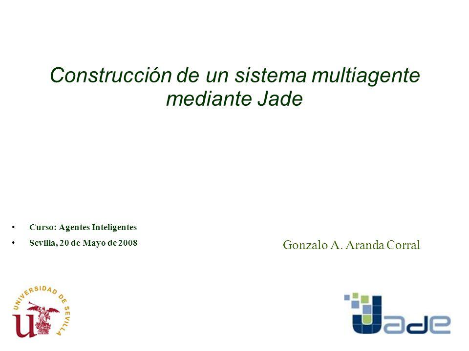Construcción de un sistema multiagente mediante Jade Curso: Agentes Inteligentes Sevilla, 20 de Mayo de 2008 Gonzalo A. Aranda Corral