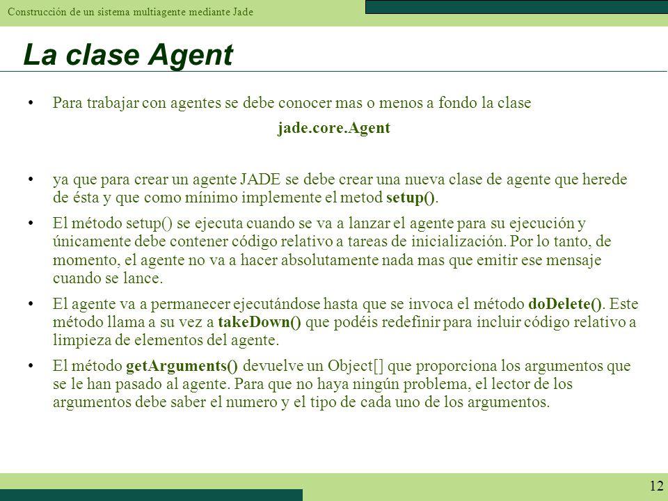 Construcción de un sistema multiagente mediante Jade 12 La clase Agent Para trabajar con agentes se debe conocer mas o menos a fondo la clase jade.cor
