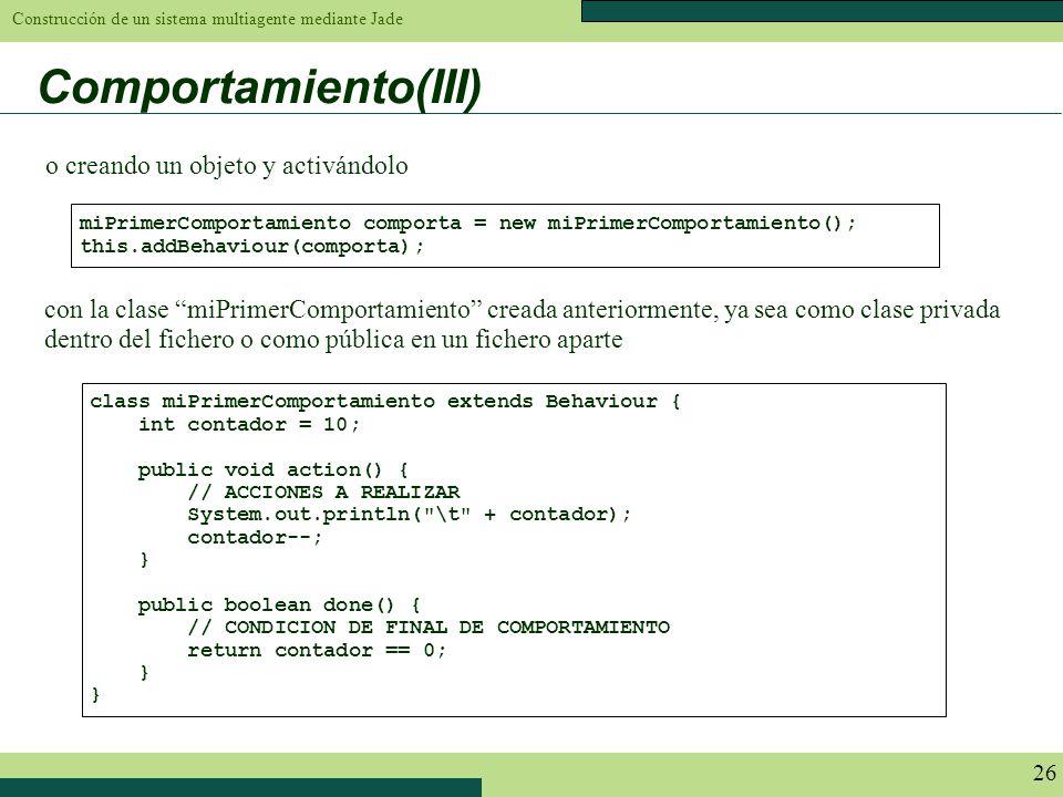 Construcción de un sistema multiagente mediante Jade 26 miPrimerComportamiento comporta = new miPrimerComportamiento(); this.addBehaviour(comporta); c