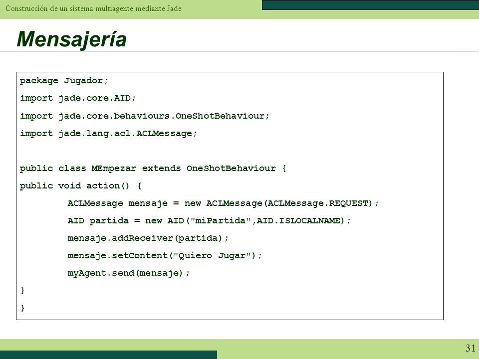 Construcción de un sistema multiagente mediante Jade 31 Mensajería package Jugador; import jade.core.AID; import jade.core.behaviours.OneShotBehaviour
