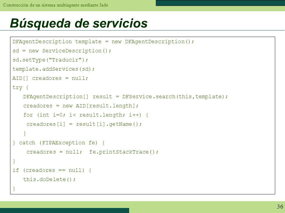 Construcción de un sistema multiagente mediante Jade 36 Búsqueda de servicios DFAgentDescription template = new DFAgentDescription(); sd = new Service