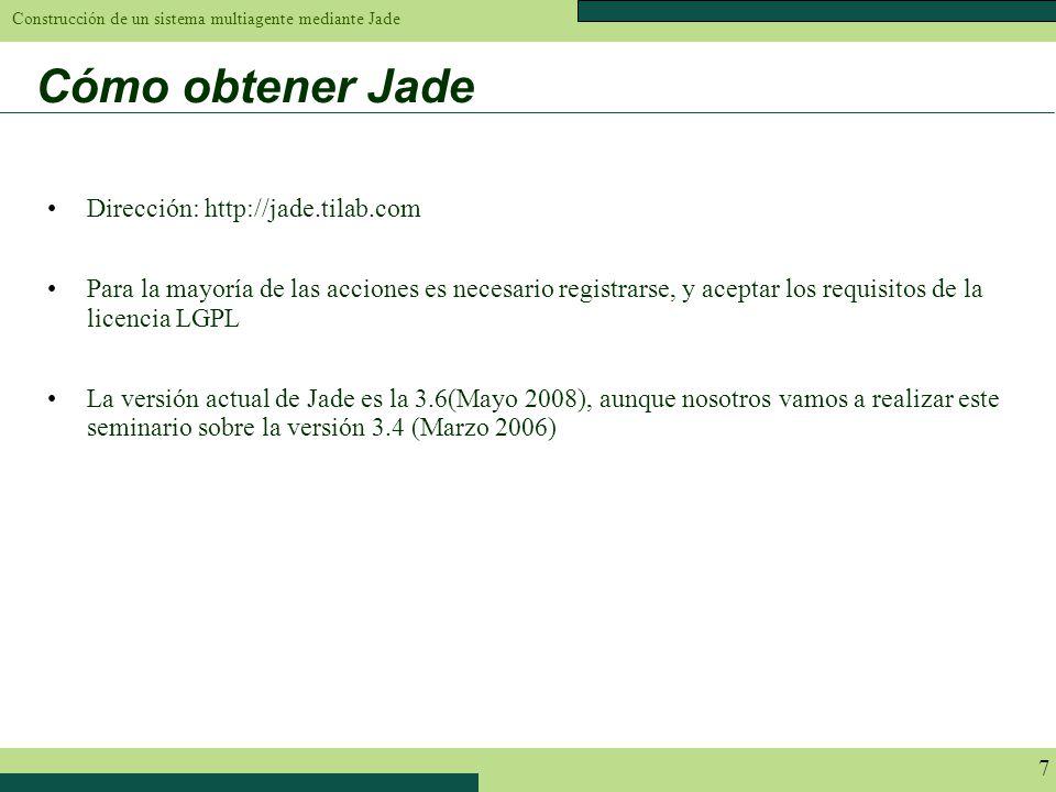 Construcción de un sistema multiagente mediante Jade 7 Cómo obtener Jade Dirección: http://jade.tilab.com Para la mayoría de las acciones es necesario