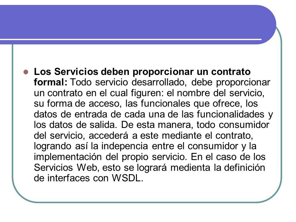 Los Servicios deben proporcionar un contrato formal: Todo servicio desarrollado, debe proporcionar un contrato en el cual figuren: el nombre del servicio, su forma de acceso, las funcionales que ofrece, los datos de entrada de cada una de las funcionalidades y los datos de salida.