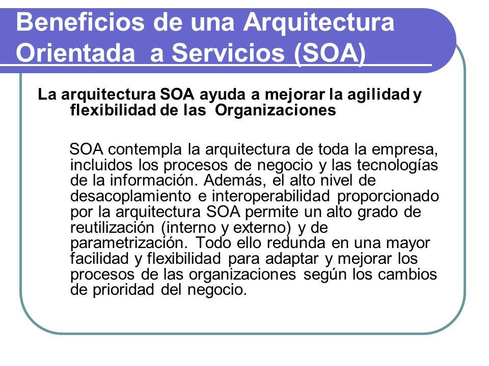 Beneficios de una Arquitectura Orientada a Servicios (SOA) La arquitectura SOA ayuda a mejorar la agilidad y flexibilidad de las Organizaciones SOA contempla la arquitectura de toda la empresa, incluidos los procesos de negocio y las tecnologías de la información.
