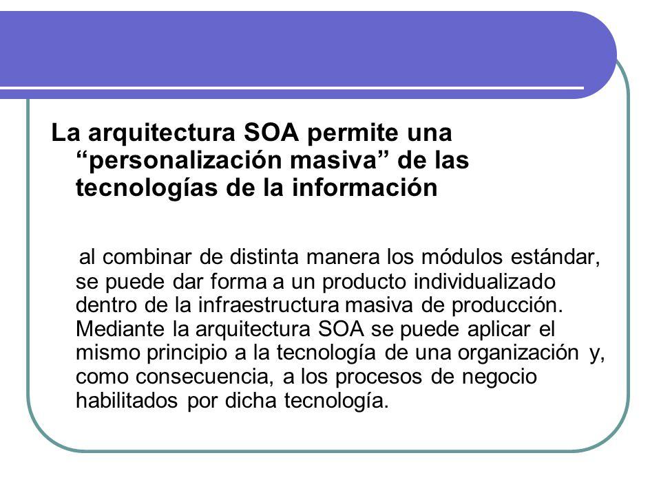 La arquitectura SOA permite una personalización masiva de las tecnologías de la información al combinar de distinta manera los módulos estándar, se puede dar forma a un producto individualizado dentro de la infraestructura masiva de producción.