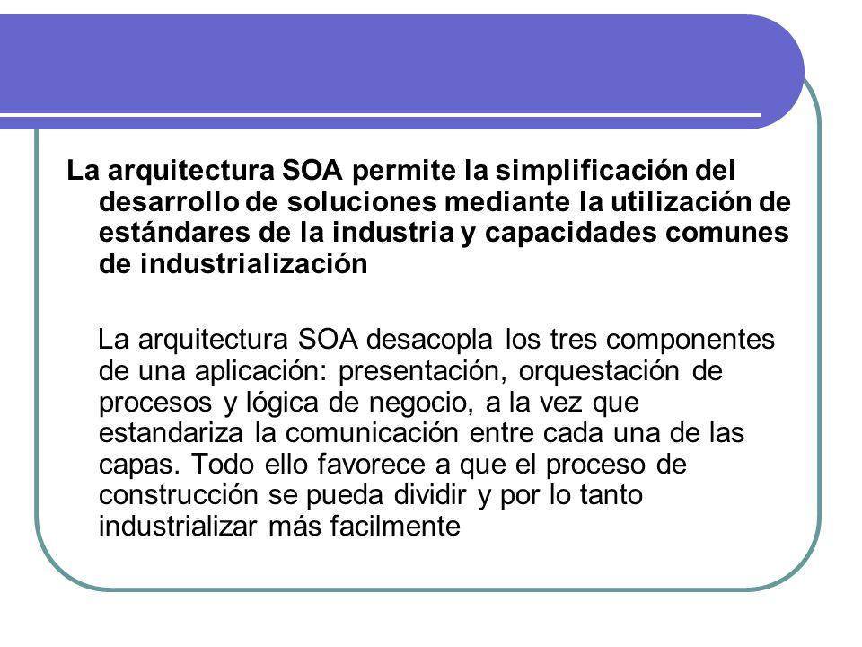 La arquitectura SOA permite la simplificación del desarrollo de soluciones mediante la utilización de estándares de la industria y capacidades comunes de industrialización La arquitectura SOA desacopla los tres componentes de una aplicación: presentación, orquestación de procesos y lógica de negocio, a la vez que estandariza la comunicación entre cada una de las capas.