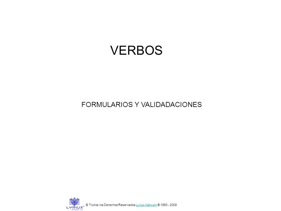 © Todos los Derechos Reservados Lyriux Network ® 1993 - 2008Lyriux Network VERBOS FORMULARIOS Y VALIDADACIONES