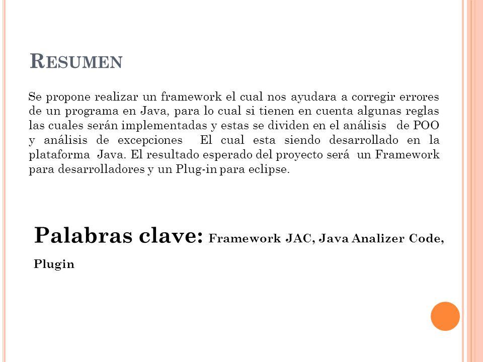 R ESUMEN Se propone realizar un framework el cual nos ayudara a corregir errores de un programa en Java, para lo cual si tienen en cuenta algunas reglas las cuales serán implementadas y estas se dividen en el análisis de POO y análisis de excepciones El cual esta siendo desarrollado en la plataforma Java.