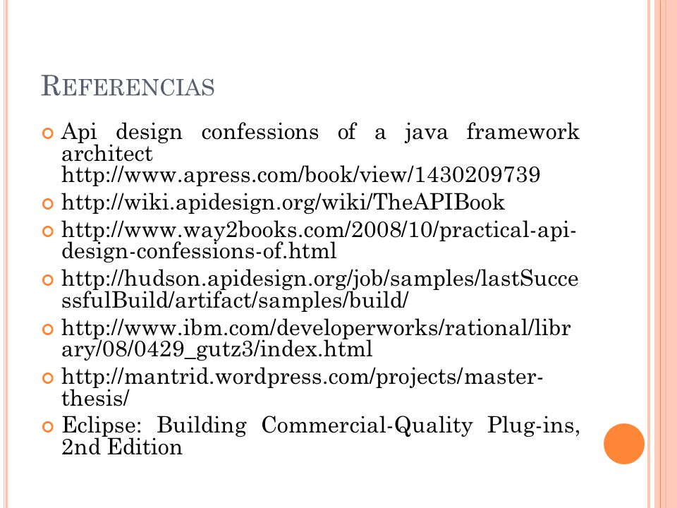 R EFERENCIAS Api design confessions of a java framework architect http://www.apress.com/book/view/1430209739 http://wiki.apidesign.org/wiki/TheAPIBook http://www.way2books.com/2008/10/practical-api- design-confessions-of.html http://hudson.apidesign.org/job/samples/lastSucce ssfulBuild/artifact/samples/build/ http://www.ibm.com/developerworks/rational/libr ary/08/0429_gutz3/index.html http://mantrid.wordpress.com/projects/master- thesis/ Eclipse: Building Commercial-Quality Plug-ins, 2nd Edition