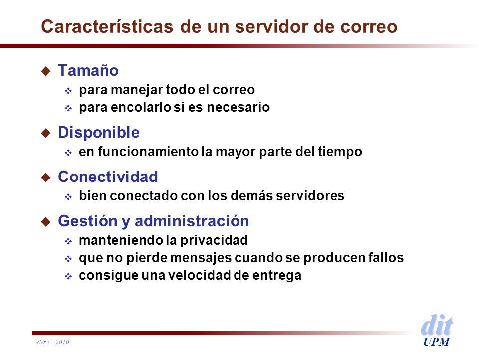 dit UPM Nr. - 2010 Características de un servidor de correo u Tamaño para manejar todo el correo para encolarlo si es necesario u Disponible en funcio