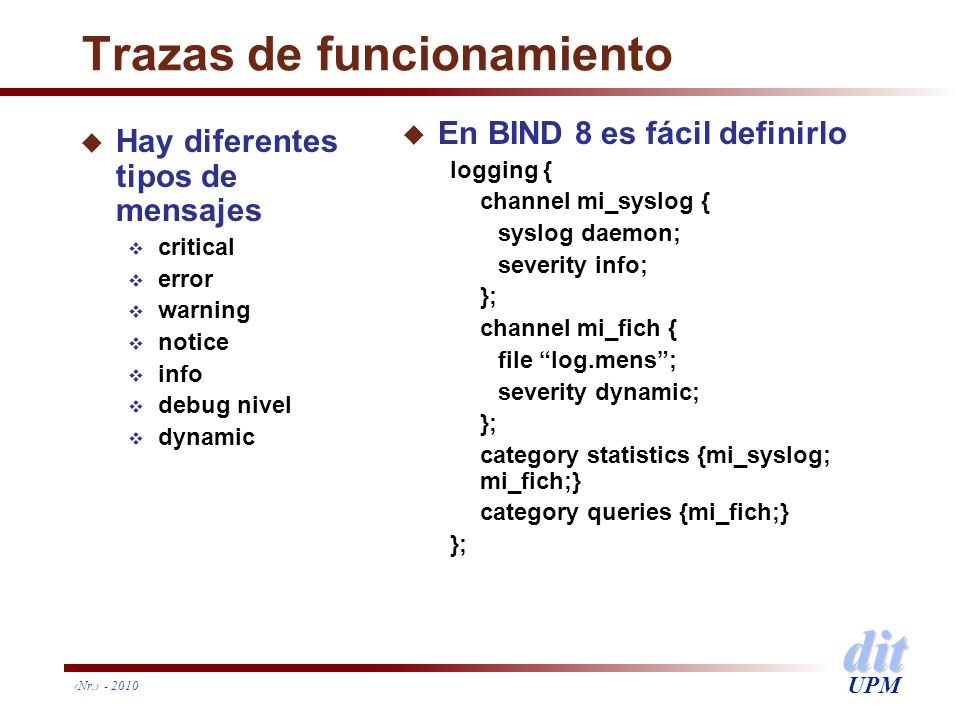 dit UPM Nr. - 2010 Trazas de funcionamiento u Hay diferentes tipos de mensajes critical error warning notice info debug nivel dynamic u En BIND 8 es f