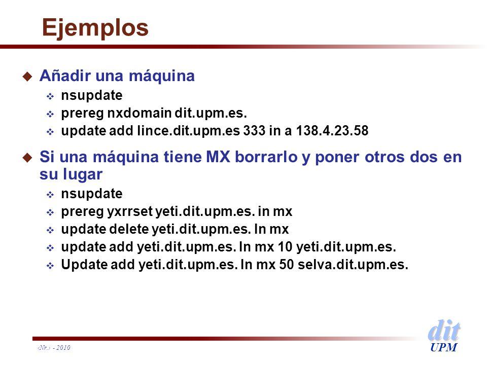 dit UPM Nr. - 2010 Ejemplos u Añadir una máquina nsupdate prereg nxdomain dit.upm.es. update add lince.dit.upm.es 333 in a 138.4.23.58 u Si una máquin