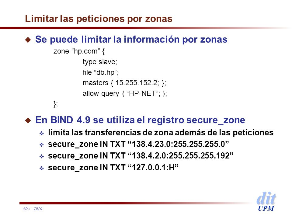 dit UPM Nr. - 2010 Limitar las peticiones por zonas u Se puede limitar la información por zonas zone hp.com { type slave; file db.hp; masters { 15.255