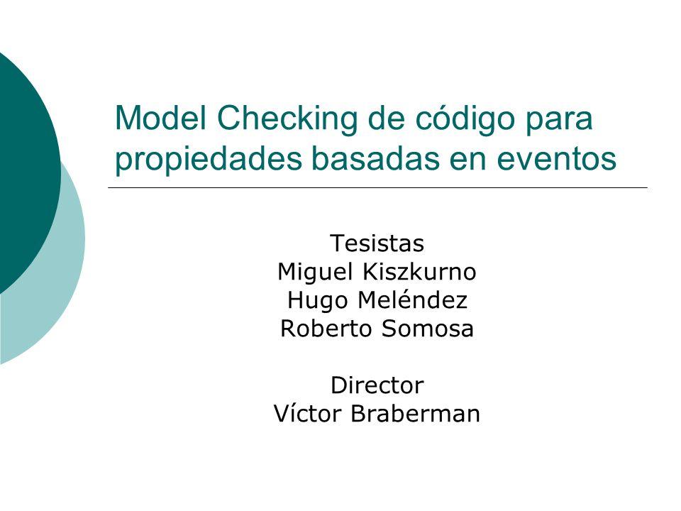 Model Checking de código para propiedades basadas en eventos Tesistas Miguel Kiszkurno Hugo Meléndez Roberto Somosa Director Víctor Braberman