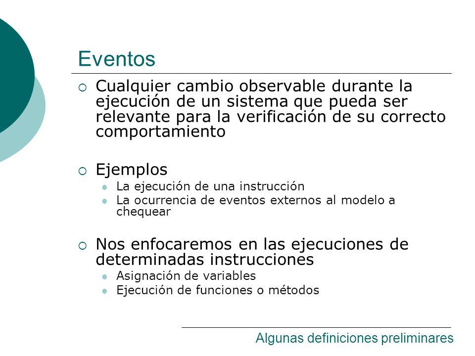 Eventos Cualquier cambio observable durante la ejecución de un sistema que pueda ser relevante para la verificación de su correcto comportamiento Ejemplos La ejecución de una instrucción La ocurrencia de eventos externos al modelo a chequear Nos enfocaremos en las ejecuciones de determinadas instrucciones Asignación de variables Ejecución de funciones o métodos Algunas definiciones preliminares