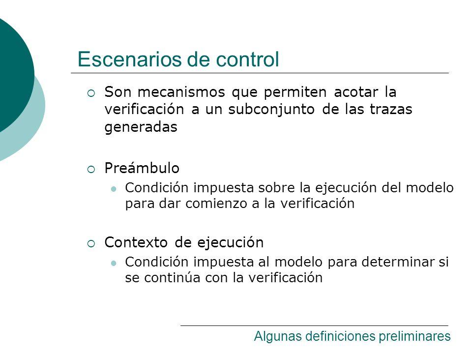 Escenarios de control Son mecanismos que permiten acotar la verificación a un subconjunto de las trazas generadas Preámbulo Condición impuesta sobre la ejecución del modelo para dar comienzo a la verificación Contexto de ejecución Condición impuesta al modelo para determinar si se continúa con la verificación Algunas definiciones preliminares
