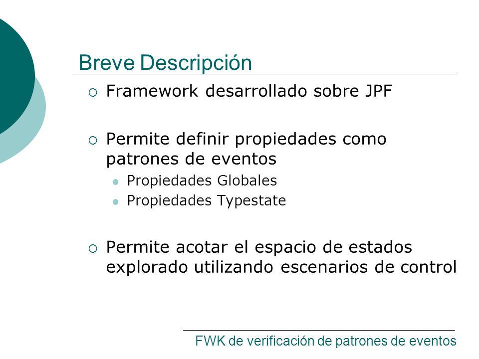 Breve Descripción Framework desarrollado sobre JPF Permite definir propiedades como patrones de eventos Propiedades Globales Propiedades Typestate Permite acotar el espacio de estados explorado utilizando escenarios de control FWK de verificación de patrones de eventos