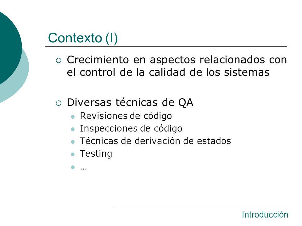 Model Checking Técnica de verificación algorítmica Determina si un modelo satisface (ó no) alguna propiedad Minimiza el testing manual Algunos lenguajes de definición de propiedades Linear Temporal Logic (LTL) Predicados sobre los estados Escenarios basados en eventos Lenguaje de definición de modelos Diversos lenguajes de programación Introducción Contexto (II)