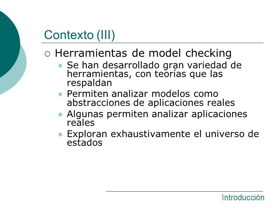 Contexto (III) Herramientas de model checking Se han desarrollado gran variedad de herramientas, con teorías que las respaldan Permiten analizar modelos como abstracciones de aplicaciones reales Algunas permiten analizar aplicaciones reales Exploran exhaustivamente el universo de estados Introducción