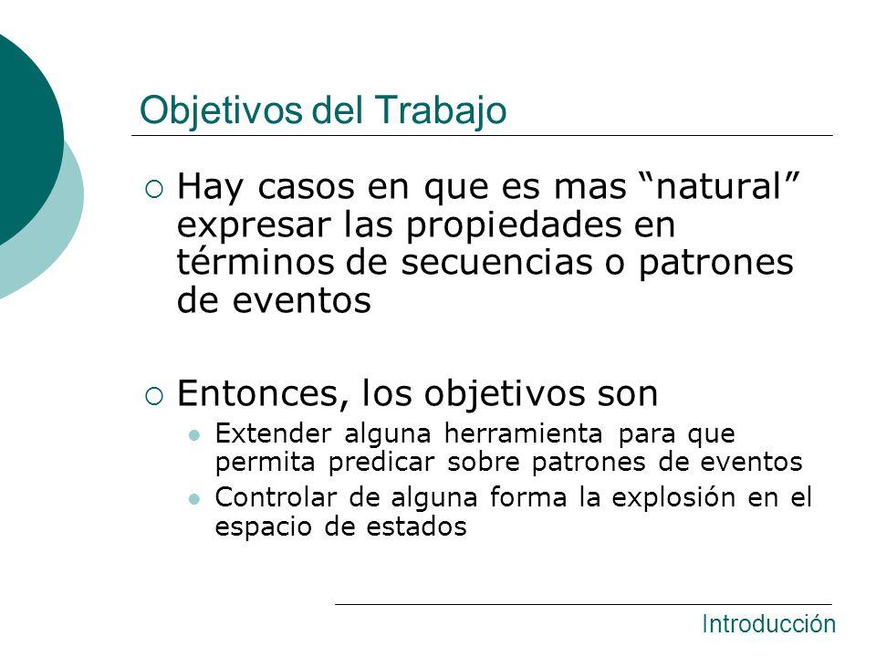 Hay casos en que es mas natural expresar las propiedades en términos de secuencias o patrones de eventos Entonces, los objetivos son Extender alguna herramienta para que permita predicar sobre patrones de eventos Controlar de alguna forma la explosión en el espacio de estados Introducción Objetivos del Trabajo