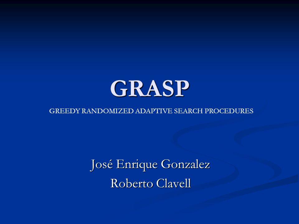 GRASP José Enrique Gonzalez Roberto Clavell GREEDY RANDOMIZED ADAPTIVE SEARCH PROCEDURES