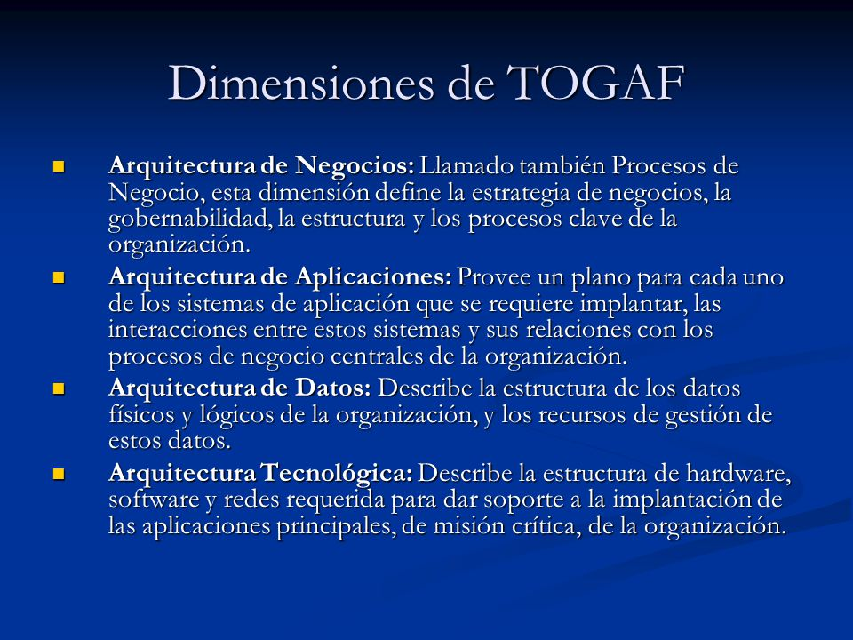 Dimensiones de TOGAF Arquitectura de Negocios: Llamado también Procesos de Negocio, esta dimensión define la estrategia de negocios, la gobernabilidad