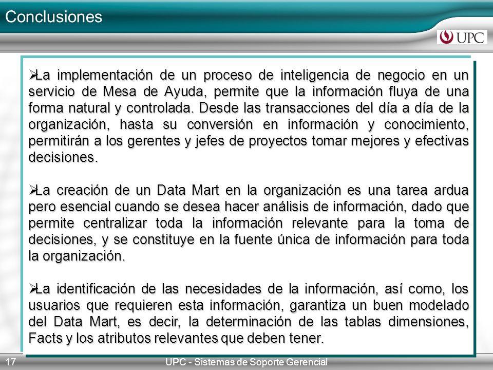 Conclusiones UPC - Sistemas de Soporte Gerencial17 La implementación de un proceso de inteligencia de negocio en un servicio de Mesa de Ayuda, permite