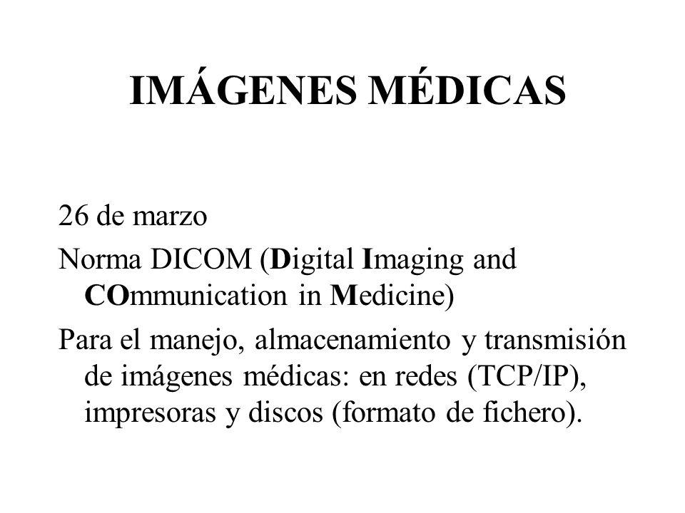 IMÁGENES MÉDICAS 26 de marzo Norma DICOM (Digital Imaging and COmmunication in Medicine) Para el manejo, almacenamiento y transmisión de imágenes médicas: en redes (TCP/IP), impresoras y discos (formato de fichero).