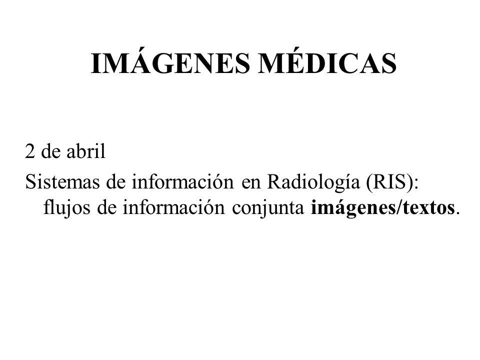 IMÁGENES MÉDICAS 2 de abril Sistemas de información en Radiología (RIS): flujos de información conjunta imágenes/textos.