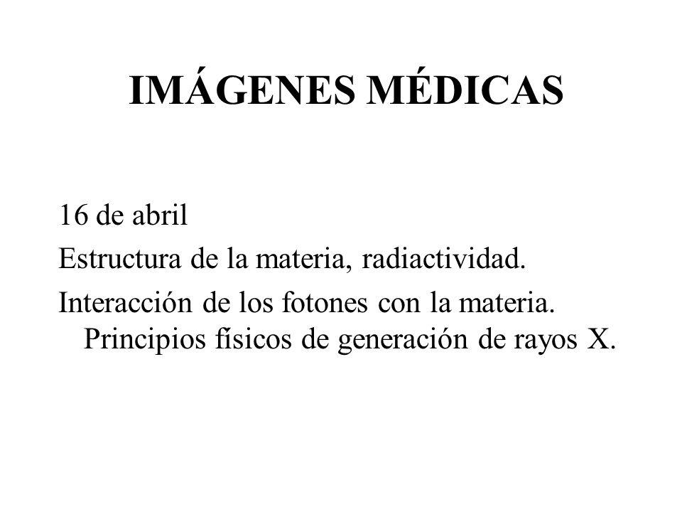 IMÁGENES MÉDICAS 16 de abril Estructura de la materia, radiactividad.