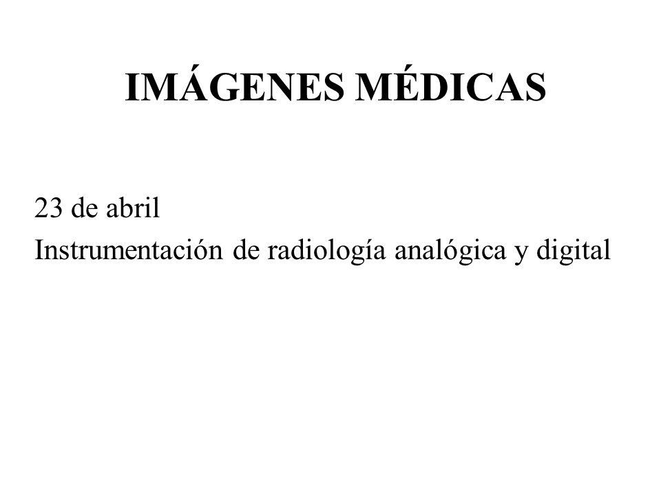 IMÁGENES MÉDICAS 23 de abril Instrumentación de radiología analógica y digital