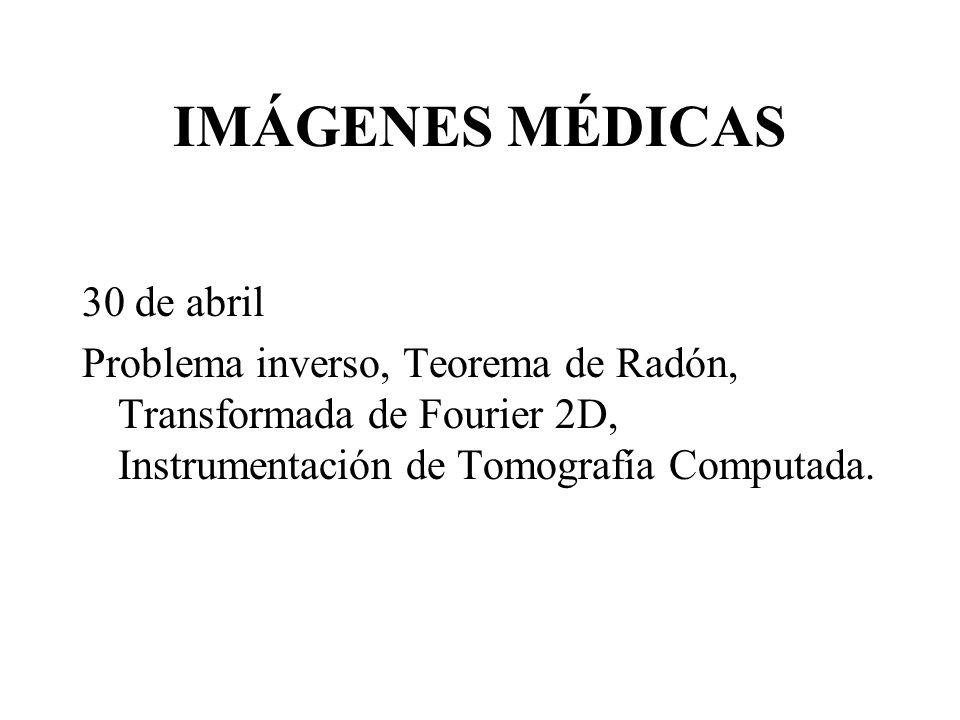IMÁGENES MÉDICAS 30 de abril Problema inverso, Teorema de Radón, Transformada de Fourier 2D, Instrumentación de Tomografía Computada.