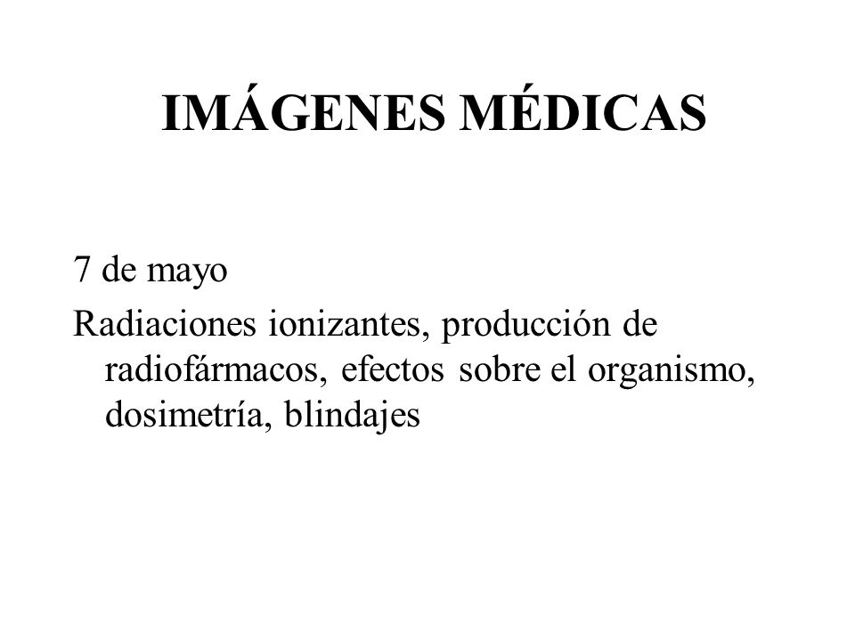 IMÁGENES MÉDICAS 7 de mayo Radiaciones ionizantes, producción de radiofármacos, efectos sobre el organismo, dosimetría, blindajes