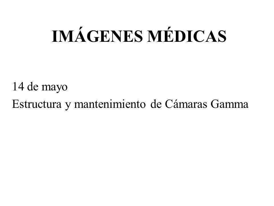 IMÁGENES MÉDICAS 14 de mayo Estructura y mantenimiento de Cámaras Gamma