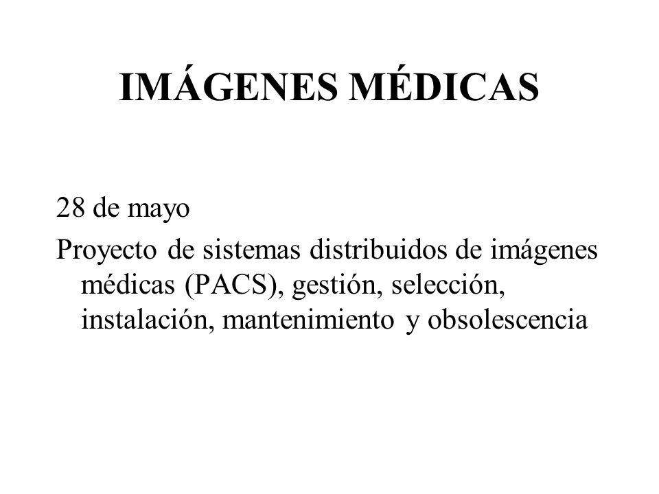 IMÁGENES MÉDICAS 28 de mayo Proyecto de sistemas distribuidos de imágenes médicas (PACS), gestión, selección, instalación, mantenimiento y obsolescencia