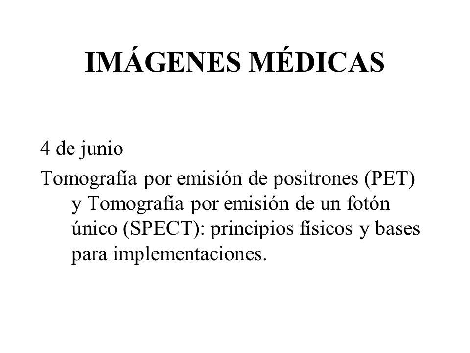 IMÁGENES MÉDICAS 4 de junio Tomografía por emisión de positrones (PET) y Tomografía por emisión de un fotón único (SPECT): principios físicos y bases para implementaciones.
