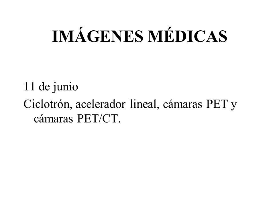 IMÁGENES MÉDICAS 11 de junio Ciclotrón, acelerador lineal, cámaras PET y cámaras PET/CT.