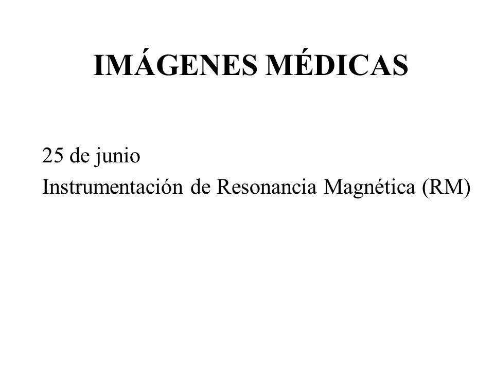 IMÁGENES MÉDICAS 25 de junio Instrumentación de Resonancia Magnética (RM)