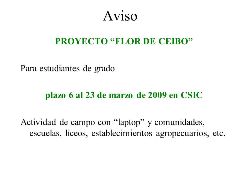 Aviso PROYECTO FLOR DE CEIBO Para estudiantes de grado plazo 6 al 23 de marzo de 2009 en CSIC Actividad de campo con laptop y comunidades, escuelas, liceos, establecimientos agropecuarios, etc.