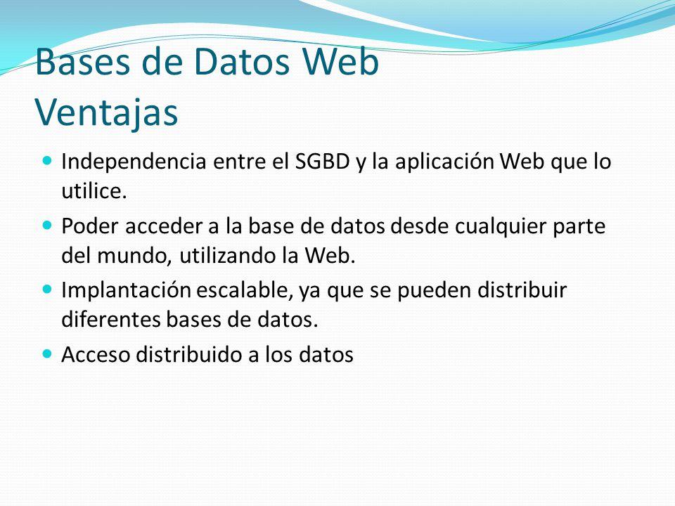 Bases de Datos Web Ventajas Independencia entre el SGBD y la aplicación Web que lo utilice. Poder acceder a la base de datos desde cualquier parte del