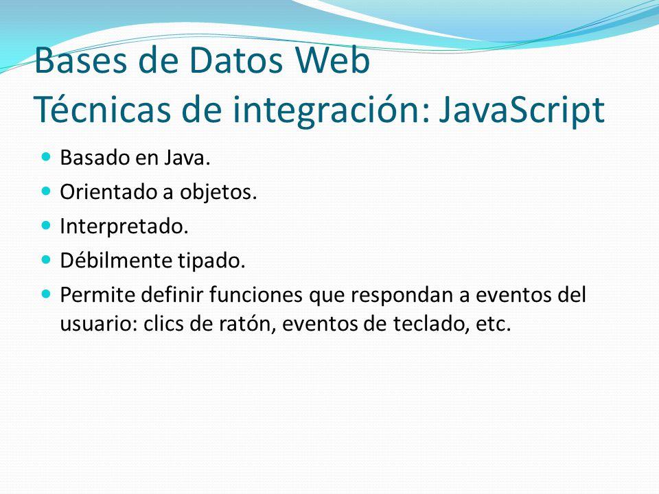 Bases de Datos Web Técnicas de integración: JavaScript Basado en Java. Orientado a objetos. Interpretado. Débilmente tipado. Permite definir funciones