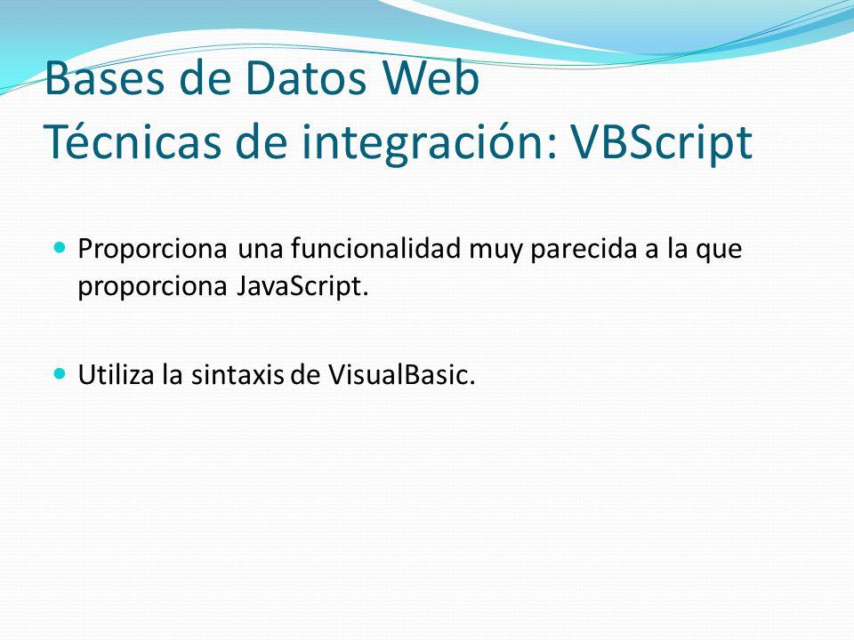 Bases de Datos Web Técnicas de integración: VBScript Proporciona una funcionalidad muy parecida a la que proporciona JavaScript. Utiliza la sintaxis d
