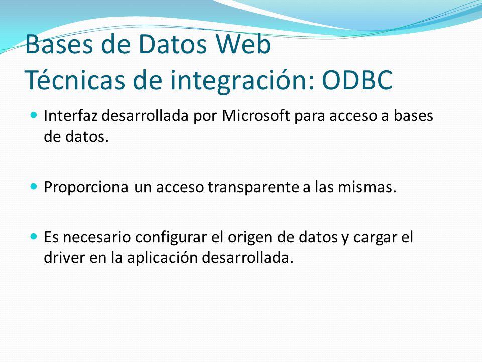 Bases de Datos Web Técnicas de integración: ODBC Interfaz desarrollada por Microsoft para acceso a bases de datos. Proporciona un acceso transparente