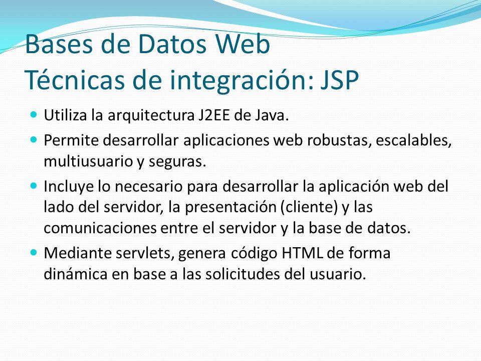 Bases de Datos Web Técnicas de integración: JSP Utiliza la arquitectura J2EE de Java. Permite desarrollar aplicaciones web robustas, escalables, multi